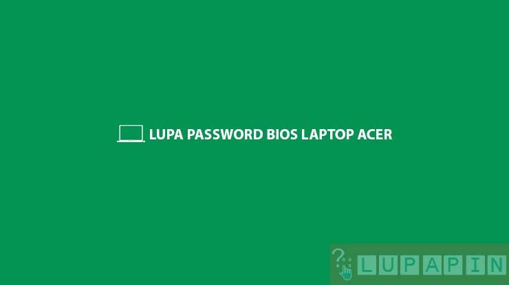 Lupa Password BIOS Laptop Acer