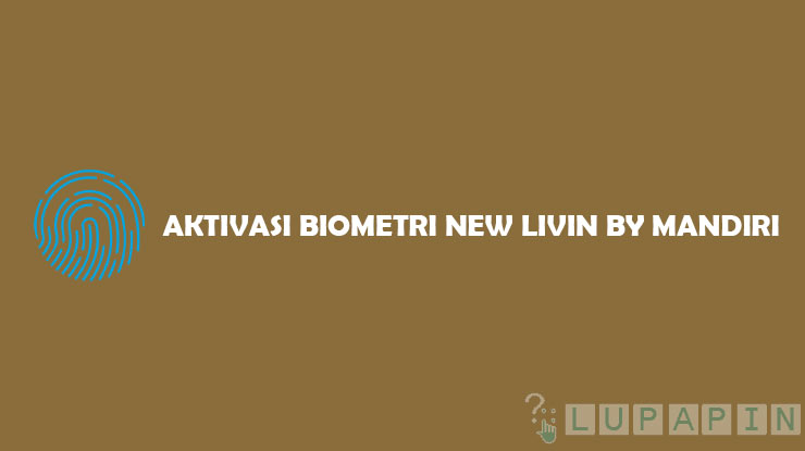 Cara Aktivasi Biometrik New Livin by Mandiri